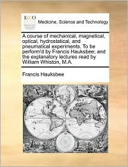 A course of mechanical, magnetical, optical, hydrostatical, and pneumatical experiments. To be perform'd by Francis Hauksbee; and the explanatory lectures read by William Whiston, M.A. - Francis Hauksbee