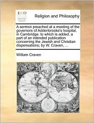 A sermon preached at a meeting of the governors of Addenbrooke's hospital, in Cambridge; to which is added, a part of an intended publication concerning the Jewish and Christian dispensations; by W. Craven, ...