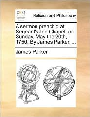 A sermon preach'd at Serjeant's-Inn Chapel, on Sunday, May the 20th, 1750. By James Parker, ...