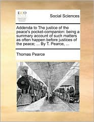 Addenda to The justice of the peace's pocket-companion: being a summary account of such matters as often happen before justices of the peace; ... By T. Pearce, ... - Thomas Pearce