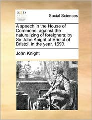 A Speech In The House Of Commons, Against The Naturalizing Of Foreigners; By Sir John Knight Of Bristol Of Bristol, In The Year, 1
