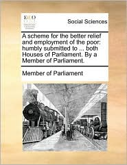 A scheme for the better relief and employment of the poor: humbly submitted to ... both Houses of Parliament. By a Member of Parliament. - Member of Parliament