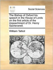 The Bishop of Oxford his speech in the House of Lords on the first article of the impeachment of Dr. Henry Sacheverell. - William Talbot