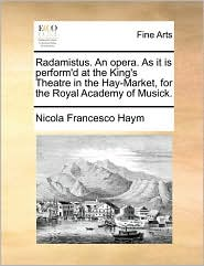 Radamistus. An opera. As it is perform'd at the King's Theatre in the Hay-Market, for the Royal Academy of Musick. - Nicola Francesco Haym