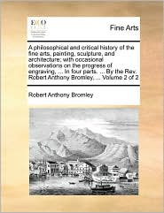 A philosophical and critical history of the fine arts, painting, sculpture, and architecture; with occasional observations on the progress of engraving, ... In four parts. ... By the Rev. Robert Anthony Bromley, ... Volume 2 of 2 - Robert Anthony Bromley