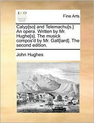 Calyp[so] and Telemachu[s.] An opera. Written by Mr. Hughe[s]. The musick compos'd by Mr. Gall[iard]. The second edition. - John Hughes