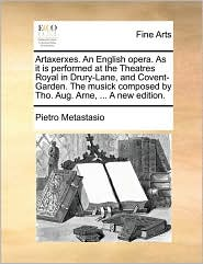 Artaxerxes. An English opera. As it is performed at the Theatres Royal in Drury-Lane, and Covent-Garden. The musick composed by Tho. Aug. Arne, . A new edition. - Pietro Metastasio