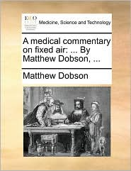 A Medical Commentary on Fixed Air: By Matthew Dobson, ...