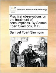 Practical observations on the treatment of consumptions. By Samual Foart Simmons, M.D. ... - Samuel Foart Simmons