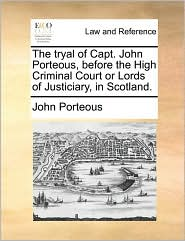 The Tryal of Capt. John Porteous, Before the High Criminal Court or Lords of Justiciary, in Scotland