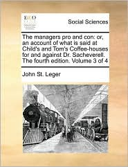 The managers pro and con: or, an account of what is said at Child's and Tom's Coffee-houses for and against Dr. Sacheverell. The fourth edition. Volume 3 of 4 - John St. Leger