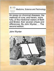 An essay on chronical diseases, the methods of cure; and herein, more fully, of the medicinal waters of Bath and Bristol, their several virtues and differences. By John Wynter, . The second edition. - John Wynter