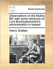 Observations on the Mutiny Bill: with some strictures on Lord Buckinghamshire's administration in Ireland. - Henry Grattan