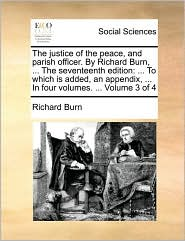 The justice of the peace, and parish officer. By Richard Burn, . The seventeenth edition: . To which is added, an appendix, . In four volumes. . Volume 3 of 4 - Richard Burn