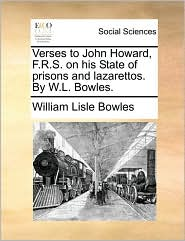 Verses To John Howard, F.r.s. On His State Of Prisons And Lazarettos. By W.l. Bowles.