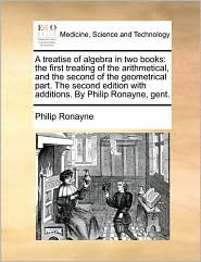 A treatise of algebra in two books: the first treating of the arithmetical, and the second of the geometrical part. The second edition with additions. By Philip Ronayne, gent. - Philip Ronayne
