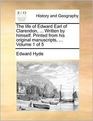 The Life Of Edward Earl Of Clarendon, ... Written By Himself. Printed From His Original Manuscripts, ...  Volume 1 Of 5