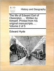 The Life of Edward Earl of Clarendon, ... Written by Himself. Printed from His Original Manuscripts, ... Volume 2 of 5