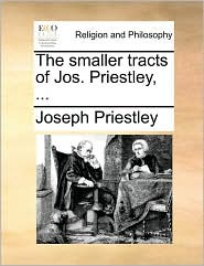 The smaller tracts of Jos. Priestley, ... - Joseph Priestley