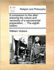 A companion to the altar: shewing the nature and necessity of a sacramental preparation, ... The eighth edition. - William Vickers