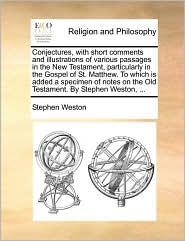 Conjectures, with short comments and illustrations of various passages in the New Testament, particularly in the Gospel of St. Matthew. To which is added a specimen of notes on the Old Testament. By Stephen Weston, ... - Stephen Weston