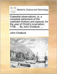 C lestial observations: or, a compleat ephemeris of the c lestial motions and aspects, for the year of Christ's incarnation, 1708. ... By John Chattock, ... - John Chattock