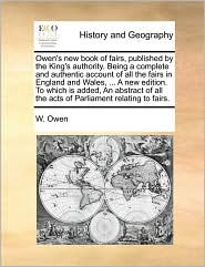 Owen's new book of fairs, published by the King's authority. Being a complete and authentic account of all the fairs in England and Wales, ... A new edition. To which is added, An abstract of all the acts of Parliament relating to fairs.