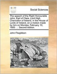 The speech of the Right Honourable John, Earl of Clare, Lord High Chancellor of Ireland, in the House of Lords of Ireland, on a motion made by him on Monday, February 10, 1800. ... Second edition.