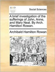 A brief investigation of the sufferings of John, Anne, and Mary Neal. By Arch. Hamilton Rowan. - Archibald Hamilton Rowan