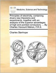 Principles of Electricity, Containing Divers New Theorems and Experiments, Together with an Analysis of the Superior Advantages of High and Pointed Co - Charles Stanhope Earl Stanhope