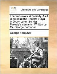 The twin-rivals. A comedy. As it is acted at the Theatre-Royal in Drury-Lane: by Her Majesty's servants. Written by Mr. George Farquhar. - George Farquhar