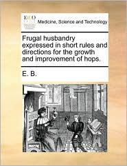 Frugal husbandry expressed in short rules and directions for the growth and improvement of hops. - E. B.