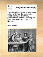 The execrable practice of buying and selling of livings, &c. commonly called simony: in a sermon, preached at a visitation, held by the Rev. Thomas D'Oyly,... By John Nicholl,... - John Nicholl