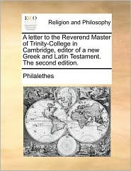 A Letter To The Reverend Master Of Trinity-college In Cambridge, Editor Of A New Greek And Latin Testament. The Second Edition.