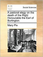 A pastoral elegy on the death of the Right Honourable the Earl of Burlington. - Mary Pix