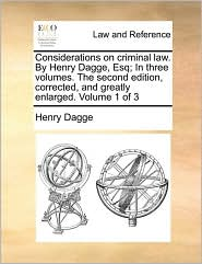 Considerations on criminal law. By Henry Dagge, Esq; In three volumes. The second edition, corrected, and greatly enlarged. Volume 1 of 3