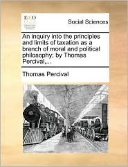 An inquiry into the principles and limits of taxation as a branch of moral and political philosophy; by Thomas Percival,...