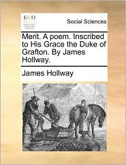 Merit. A poem. Inscribed to His Grace the Duke of Grafton. By James Hollway. - James Hollway