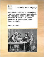A complete collection of genteel and ingenious conversation, according to the most polite mode and method now used at court, ... In several dialogues. A new edition. By Dr. Jonathan Swift.