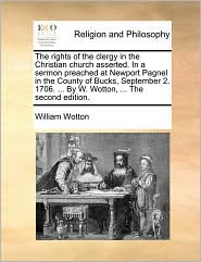 The rights of the clergy in the Christian church asserted. In a sermon preached at Newport Pagnel in the County of Bucks, September 2. 1706. . By W. Wotton, . The second edition. - William Wotton
