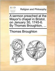 A Sermon Preached At The Mayor's Chapel In Bristol, On January 30, 1745-6. By Thomas Broughton, ...