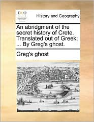 An Abridgment Of The Secret History Of Crete. Translated Out Of Greek; ... By Greg's Ghost.