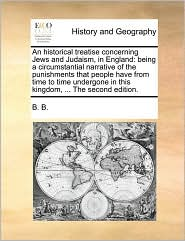An Historical Treatise Concerning Jews and Judaism, in England: Being a Circumstantial Narrative of the Punishments That People Have from Time to Tim