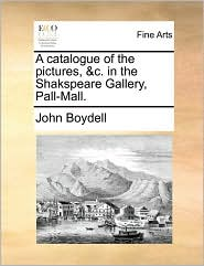 A catalogue of the pictures, & c. in the Shakspeare Gallery, Pall-Mall. - John Boydell