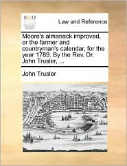Moore's almanack improved, or the farmer and countryman's calendar, for the year 1789. By the Rev. Dr. John Trusler, ... - John Trusler