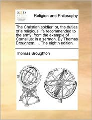 The Christian soldier: or, the duties of a religious life recommended to the army: from the example of Cornelius: in a sermon. By Thomas Broughton, ... The eighth edition. - Thomas Broughton