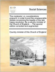 The moderator: or, considerations propos'd, in order to end the unseasonable debate concerning the legality of the late happy revolution. By a country minister of the Church of England, ... The second edition corrected and augmented. - Country minister of this Church of Engla