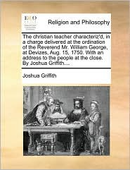 The christian teacher characteriz'd, in a charge delivered at the ordination of the Reverend Mr. William George, at Devizes, Aug. 15, 1750. With an address to the people at the close. By Joshua Griffith.... - Joshua Griffith