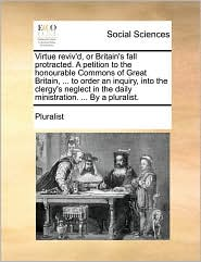 Virtue reviv'd, or Britain's fall protracted. A petition to the honourable Commons of Great Britain, ... to order an inquiry, into the clergy's neglect in the daily ministration. ... By a pluralist. - Pluralist