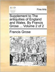 Supplement to the Antiquities of England and Wales. by Francis Grose ... Volume 2 of 2
